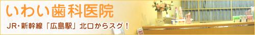 いわい歯科医院 JR・新幹線「広島駅」北口からスグ!/広島市 歯医者 歯科